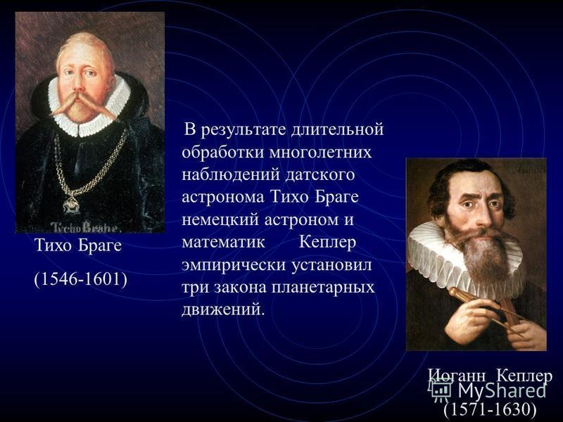 В результате длительной обработки многолетних наблюдений датского астронома Тихо Браге немецкий астроном и математик Кеплер эмпирически установил три закона планетарных движений. Иоганн Кеплер (1571-1630) Тихо Браге (1546-1601)