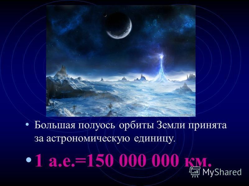 Большая полуось орбиты Земли принята за астрономическую единицу. 1 а.е.=150 000 000 км.