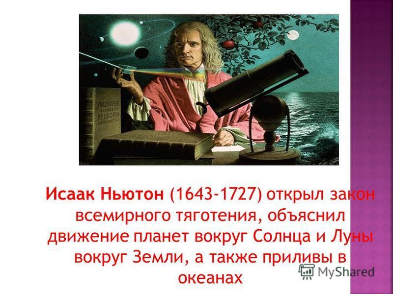 Исаак Ньютон (1643-1727) открыл закон всемирного тяготения, объяснил движение планет вокруг Солнца и Луны вокруг Земли, а также приливы в океанах