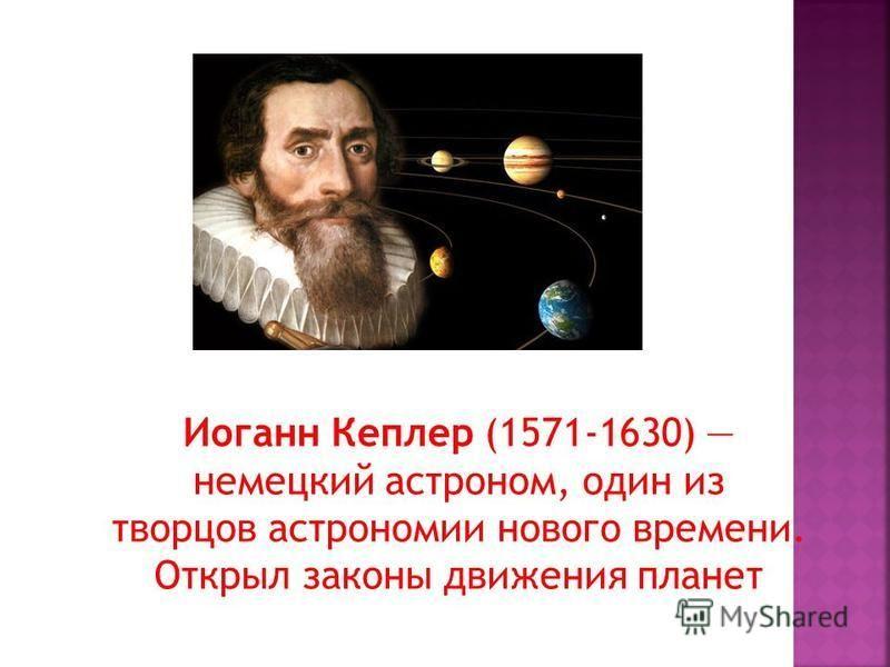Иоганн Кеплер (1571-1630) немецкий астроном, один из творцов астрономии нового времени. Открыл законы движения планет