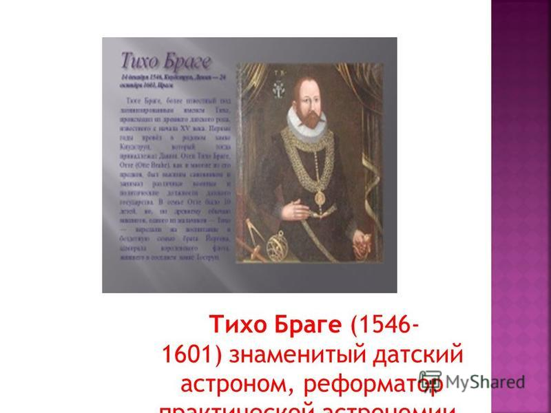 Тихо Браге (1546- 1601) знаменитый датский астроном, реформатор практической астрономии.