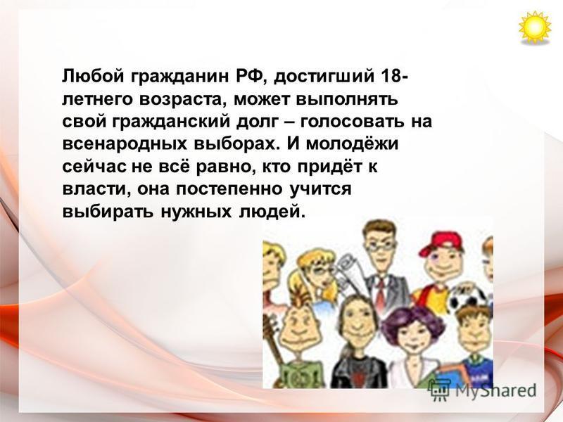 Любой гражданин РФ, достигший 18- летнего возраста, может выполнять свой гражданский долг – голосовать на всенародных выборах. И молодёжи сейчас не всё равно, кто придёт к власти, она постепенно учится выбирать нужных людей.