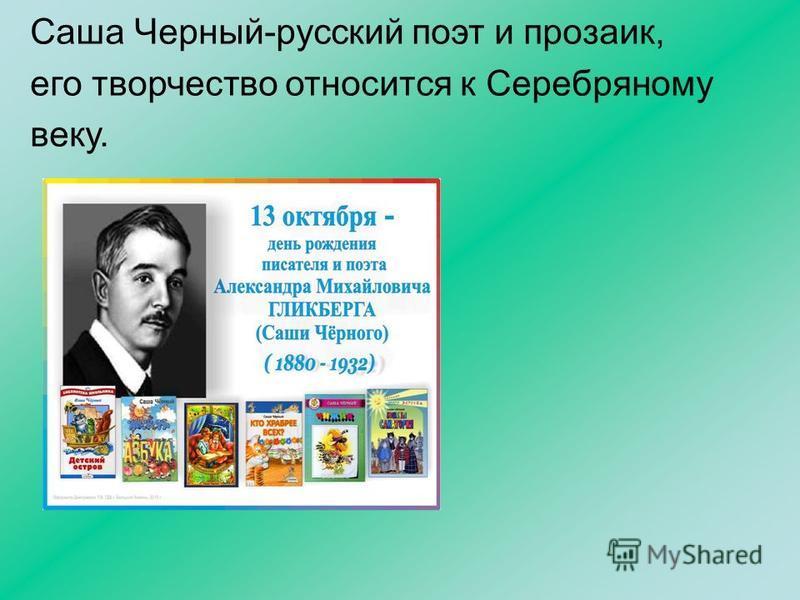 Саша Черный-русский поэт и прозаик, его творчество относится к Серебряному веку.