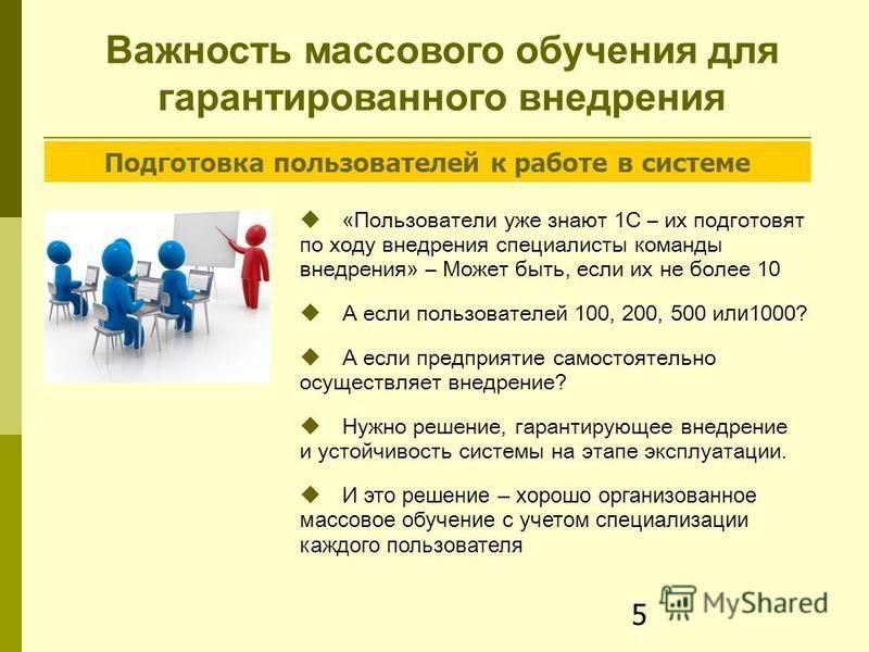 5 Важность массового обучения для гарантированного внедрения « Пользователи уже знают 1С – их подготовят по ходу внедрения специалисты команды внедрения » – М ожет быть, если их не более 10 А если пользователей 100, 200, 500 и ли 1000? А если предпри