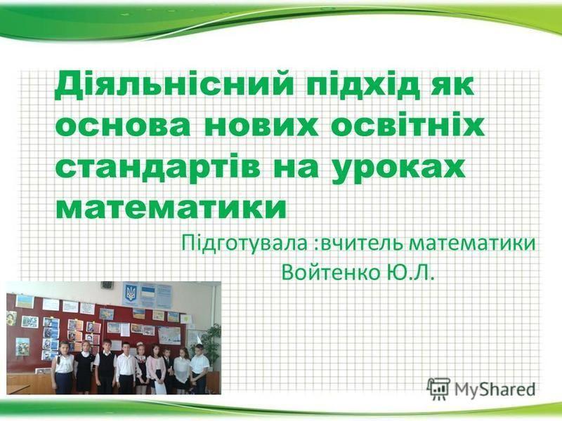 Підготувала :вчитель математики Войтенко Ю.Л. Діяльнісний підхід як основа нових освітніх стандартів на уроках математики