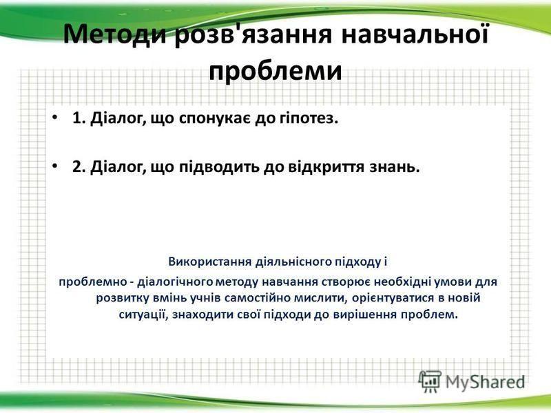 Методи розв'язання навчальної проблеми 1. Діалог, що спонукає до гіпотез. 2. Діалог, що підводить до відкриття знань. Використання діяльнісного підходу і проблемно - діалогічного методу навчання створює необхідні умови для розвитку вмінь учнів самост