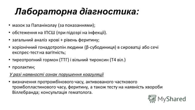 Лабораторна діагностика: мазок за Папаніколау (за показаннями); обстеження на ІПСШ (при підозрі на інфекції). загальний аналіз крові + рівень феритину; хоріонічний гонадотропін людини (β-субодиниця) в сироватці або сечі експрес-тест на вагітність;