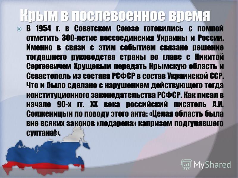 Крым в послевоенное время В 1954 г. в Советском Союзе готовились с помпой отметить 300-летие воссоединения Украины и России. Именно в связи с этим событием связано решение тогдашнего руководства страны во главе с Никитой Сергеевичем Хрущевым передать