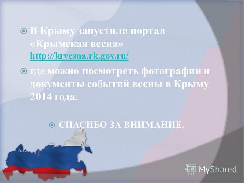 В Крыму запустили портал «Крымская весна» http://krvesna.rk.gov.ru/ http://krvesna.rk.gov.ru/ где можно посмотреть фотографии и документы событий весны в Крыму 2014 года. СПАСИБО ЗА ВНИМАНИЕ.