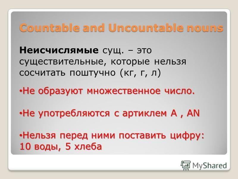 Countable and Uncountable nouns Countable and Uncountable nouns Неисчислямые сущ. – это существительные, которые нельзя сосчитать поштучно (кг, г, л) Не образуют множественное число. Не образуют множественное число. Не употребляются с артиклем А, AN