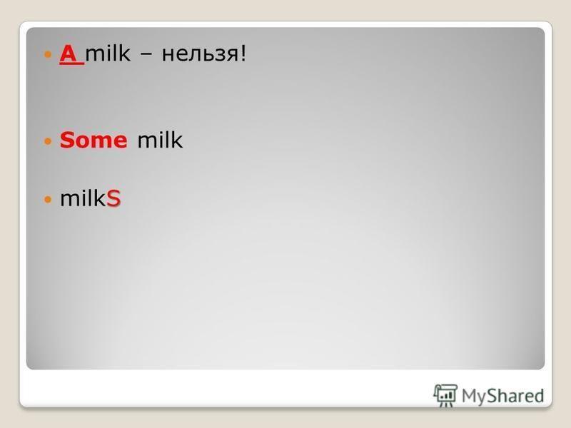 A milk – нельзя! Some milk S milkS