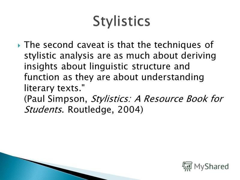 The second caveat is that the techniques of stylistic analysis are as much about deriving insights about linguistic structure and function as they are about understanding literary texts.