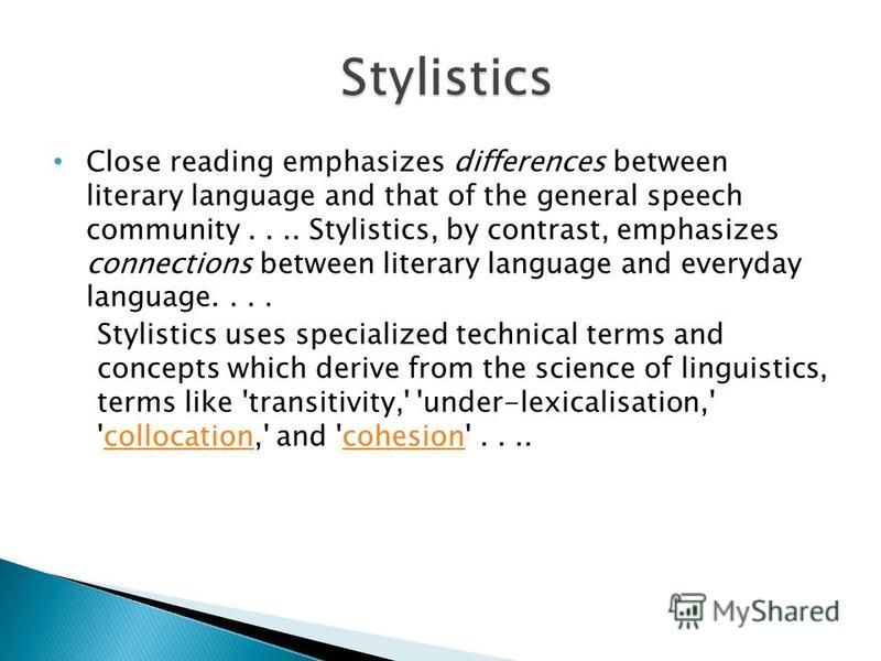 Close reading emphasizes differences between literary language and that of the general speech community.... Stylistics, by contrast, emphasizes connections between literary language and everyday language.... Stylistics uses specialized technical term