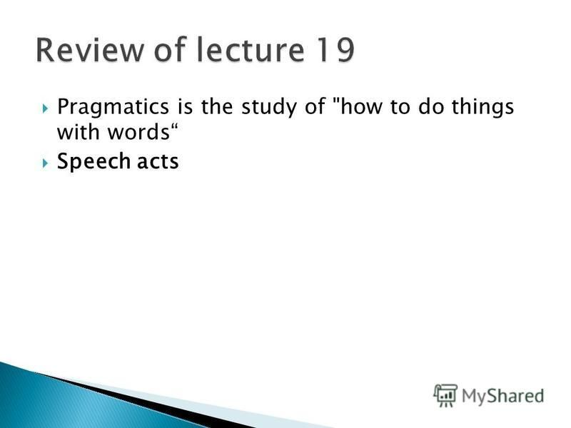 Pragmatics is the study of how to do things with words Speech acts