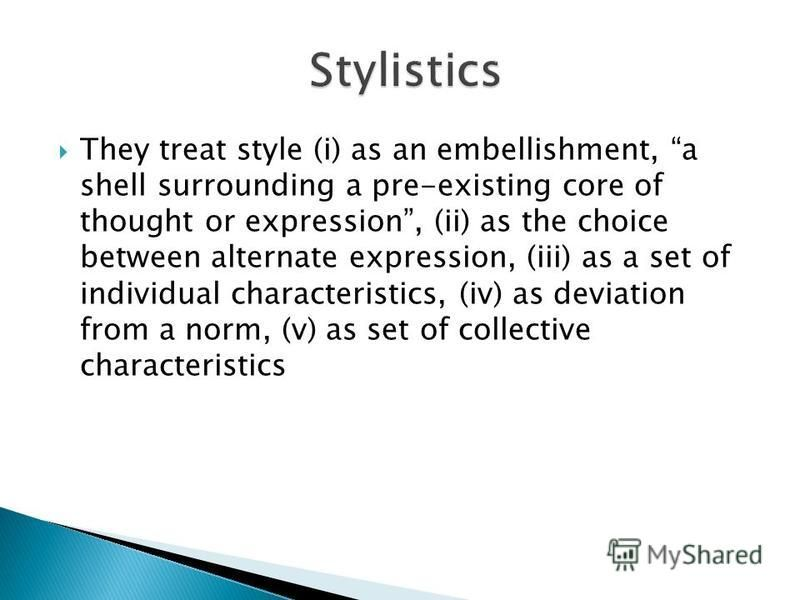 They treat style (i) as an embellishment, a shell surrounding a pre-existing core of thought or expression, (ii) as the choice between alternate expression, (iii) as a set of individual characteristics, (iv) as deviation from a norm, (v) as set of co