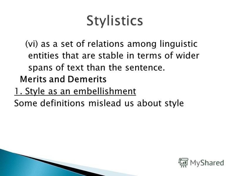 (vi) as a set of relations among linguistic entities that are stable in terms of wider spans of text than the sentence. Merits and Demerits 1. Style as an embellishment Some definitions mislead us about style
