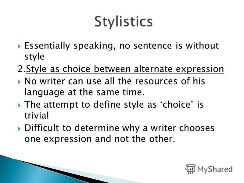Essentially speaking, no sentence is without style 2.Style as choice between alternate expression No writer can use all the resources of his language at the same time. The attempt to define style as choice is trivial Difficult to determine why a writ