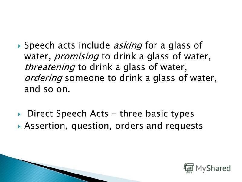 Speech acts include asking for a glass of water, promising to drink a glass of water, threatening to drink a glass of water, ordering someone to drink a glass of water, and so on. Direct Speech Acts - three basic types Assertion, question, orders and