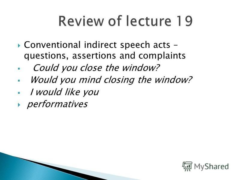 Conventional indirect speech acts – questions, assertions and complaints Could you close the window? Would you mind closing the window? I would like you performatives
