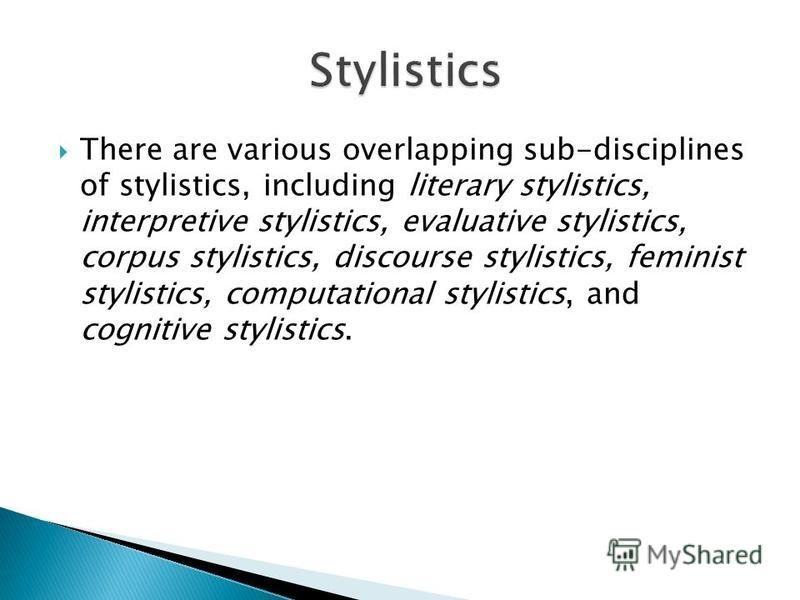 There are various overlapping sub-disciplines of stylistics, including literary stylistics, interpretive stylistics, evaluative stylistics, corpus stylistics, discourse stylistics, feminist stylistics, computational stylistics, and cognitive stylisti