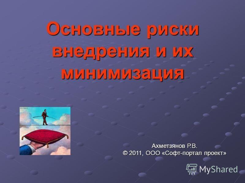 Основные риски внедрения и их минимизация Ахметзянов Р.В. © 2011, ООО «Софт-портал проект»
