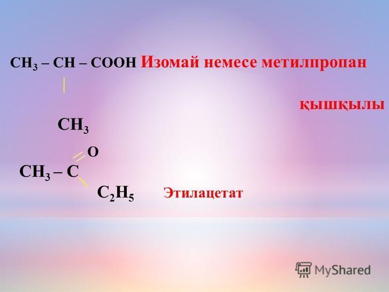 O СН 3 – C С 2 Н 5 Этилацетат СН 3 – СН – СООН Изомай немесе метилпропан қышқбылы СН 3
