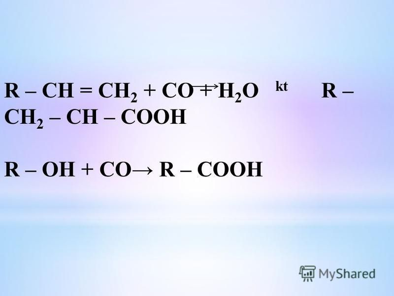 R – CH = CH 2 + CO + H 2 O kt R – CH 2 – CH – COOH R – OH + CO R – COOH
