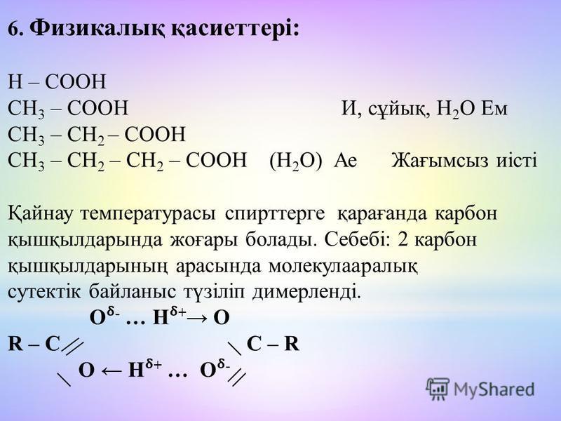 6. Физикалық қасиеттері: Н – СООН СН 3 – СООН И, сұйық, Н 2 О Ем СН 3 – СН 2 – СООН СН 3 – СН 2 – СН 2 – СООН (Н 2 О) Ае Жағымсыз иісті Қайнау температурасы спирттерге қарағанда карбон қышқбылдар-нда жоғары болады. Себебі: 2 карбон қышқбылдар-ның ара