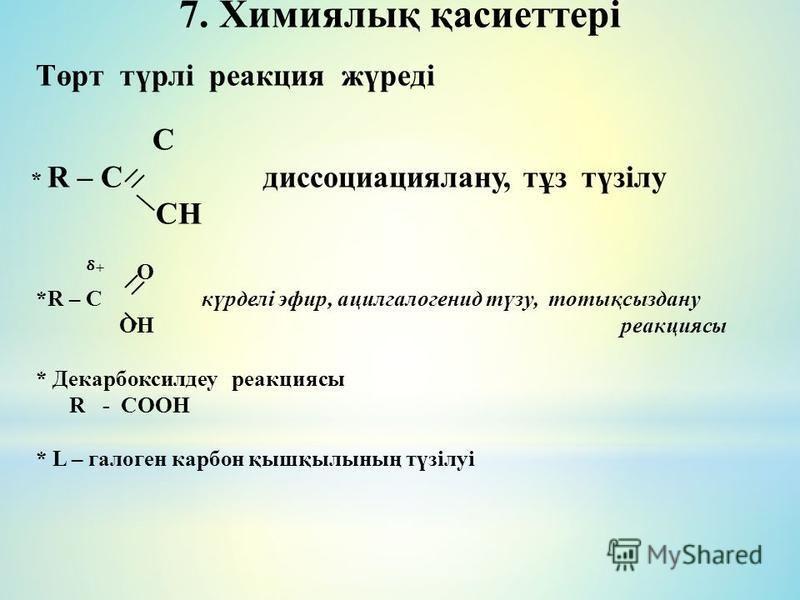 7. Химиялық қасиеттері Төрт түрлі реакция жүреді C * R – C диссоциация лану, тұз түзілу CH + O *R – C күрделі эфир, ацилгалогенид түзу, тотықсыздану OH реакциясы * Декарбоксилдеу реакциясы R - COOH * L – галоген карбон қышқбылының түзілуі