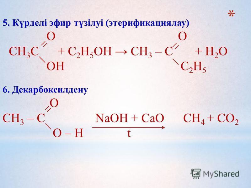5. Күрделі эфир түзілуі (этерификациялау) О О СН 3 С + С 2 Н 5 ОН СН 3 – С + Н 2 О ОН С 2 Н 5 6. Декарбоксилдену О СН 3 – С NaOH + CaO CH 4 + CO 2 О – Н t