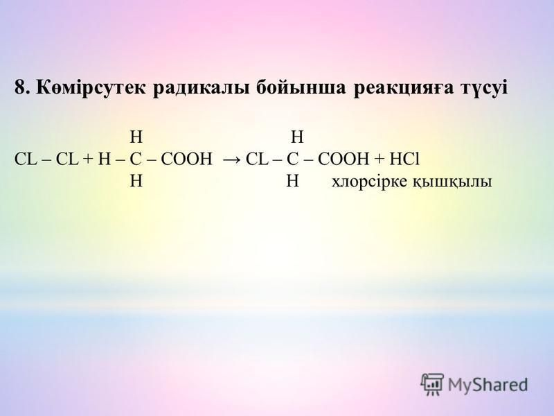 8. Көмірсутек радикалы бойынша реакцияға түсуі H H CL – CL + H – C – COOH CL – C – COOH + HCl H H хлорсірке қышқбылы