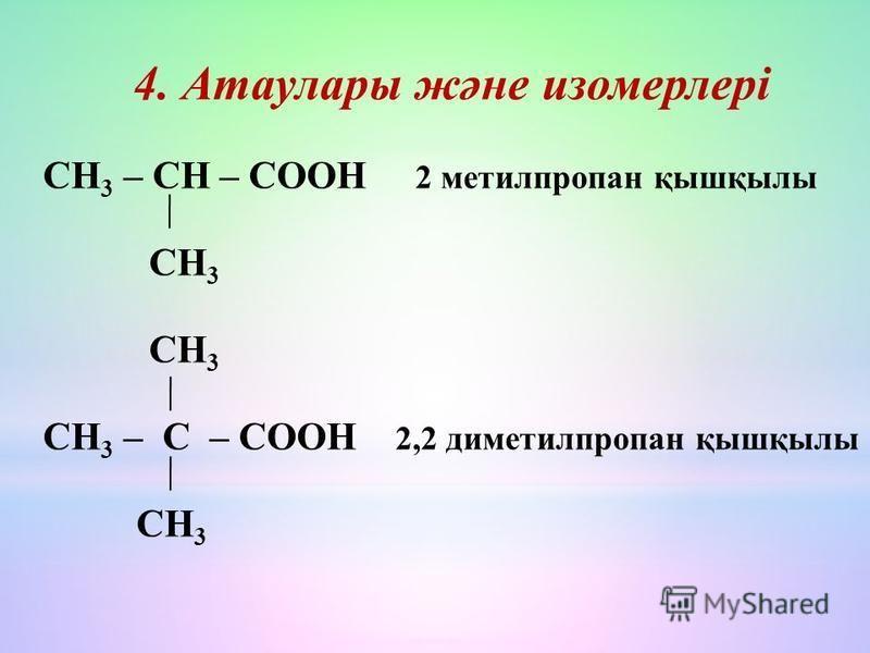 4. Атаулары және изомерлері СН 3 – СН – СООН 2 метилпропан қышқбылы СН 3 СН 3 СН 3 – С – СООН 2,2 диметилпропан қышқбылы СН 3