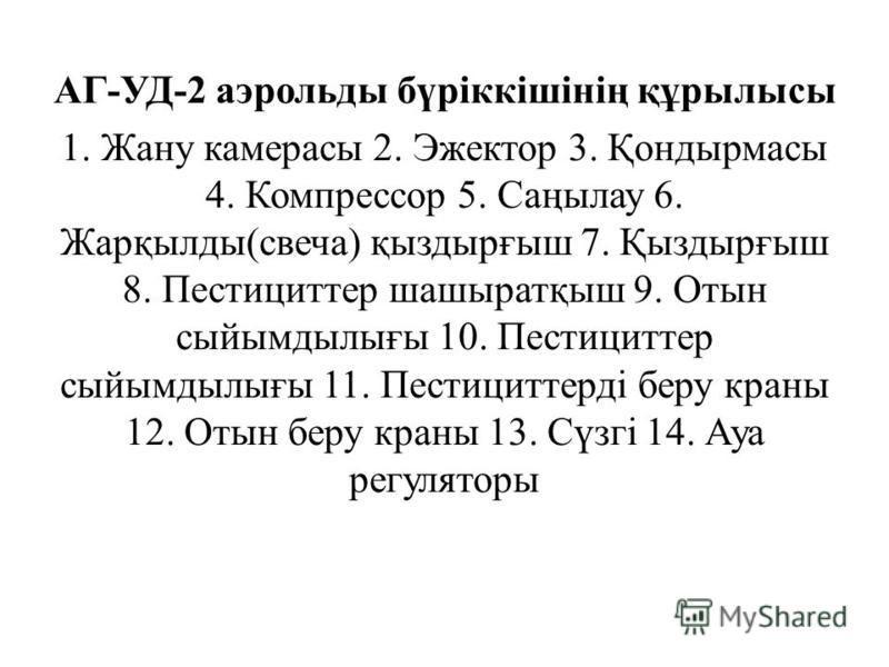 АГ-УД-2 аэрольды бүріккішінің құрылысы 1. Жану камерасы 2. Эжектор 3. Қондырмасы 4. Компрессор 5. Саңылау 6. Жарқылды(свеча) қыздырғыш 7. Қыздырғыш 8. Пестициттер шашыратқыш 9. Отссын сыйымдылығы 10. Пестициттер сыйымдылығы 11. Пестициттерді беру кра