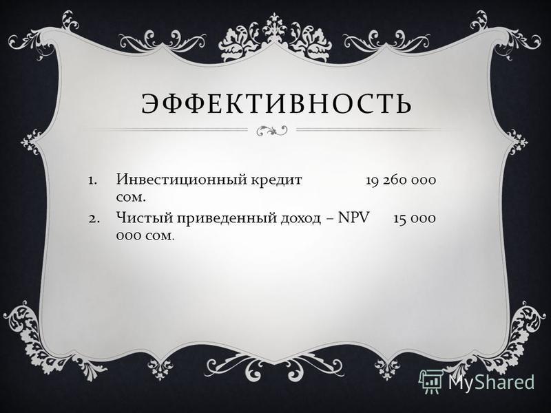 ЭФФЕКТИВНОСТЬ 1. Инвестиционный кредит 19 260 000 сом. 2. Чистый приведенный доход – NPV 15 000 000 сом.