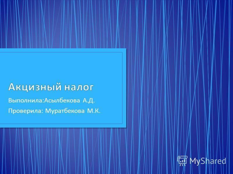 Выполнила : Асылбекова А. Д. Проверила : Муратбекова М. К.