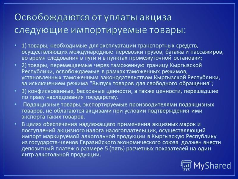 1) товары, необходимые для эксплуатации транспортных средств, осуществляющих международные перевозки грузов, багажа и пассажиров, во время следования в пути и в пунктах промежуточной остановки ; 2) товары, перемещаемые через таможенную границу Кыргыз