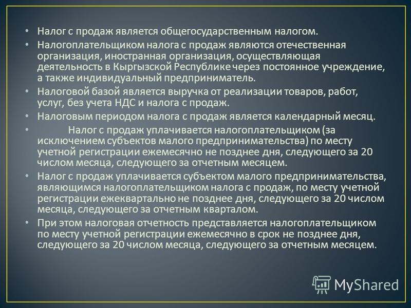 Налог с продаж является общегосударственным налогом. Налогоплательщиком налога с продаж являются отечественная организация, иностранная организация, осуществляющая деятельность в Кыргызской Республике через постоянное учреждение, а также индивидуальн