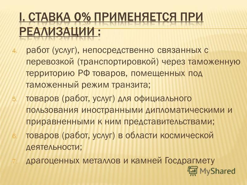 4. работ (услуг), непосредственно связанных с перевозкой (транспортировкой) через таможенную территорию РФ товаров, помещенных под таможенный режим транзита; 5. товаров (работ, услуг) для официального пользования иностранными дипломатическими и прира