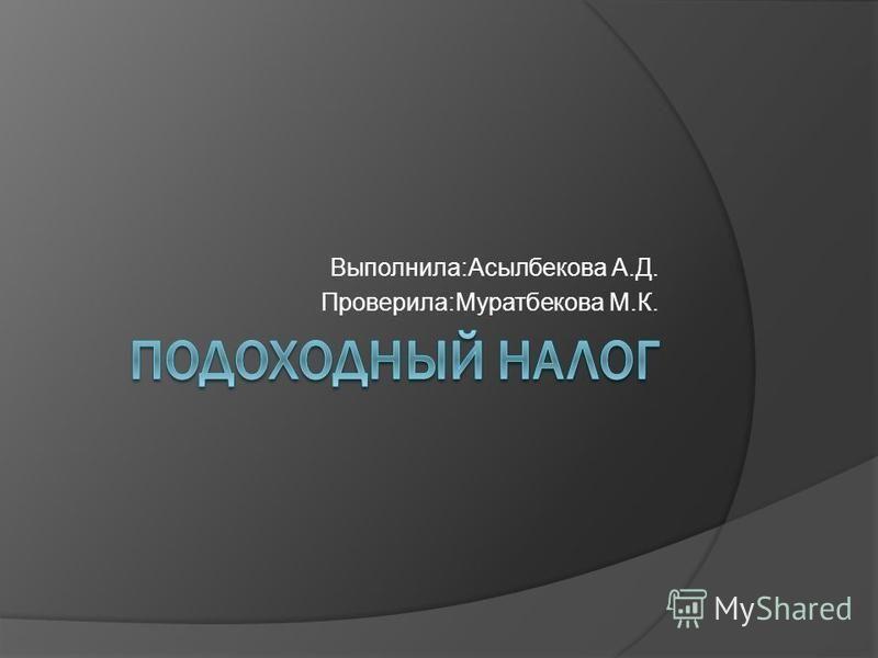 Выполнила:Асылбекова А.Д. Проверила:Муратбекова М.К.