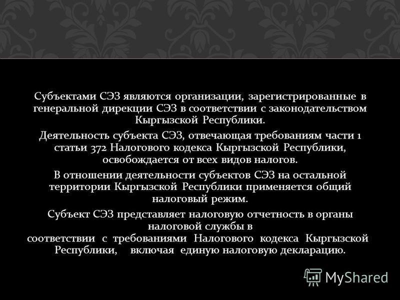 Субъектами СЭЗ являются организации, зарегистрированные в генеральной дирекции СЭЗ в соответствии с законодательством Кыргызской Республики. Деятельность субъекта СЭЗ, отвечающая требованиям части 1 статьи 372 Налогового кодекса Кыргызской Республики