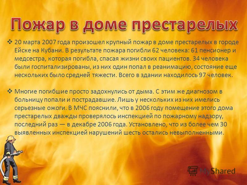 20 марта 2007 года произошел крупный пожар в доме престарелых в городе Ейске на Кубани. В результате пожара погибли 62 человека: 61 пенсионер и медсестра, которая погибла, спасая жизни своих пациентов. 34 человека были госпитализированы, из них один