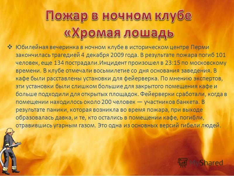 Юбилейная вечеринка в ночном клубе в историческом центре Перми закончилась трагедией 4 декабря 2009 года. В результате пожара погиб 101 человек, еще 134 пострадали.Инцидент произошел в 23:15 по московскому времени. В клубе отмечали восьмилетие со дня