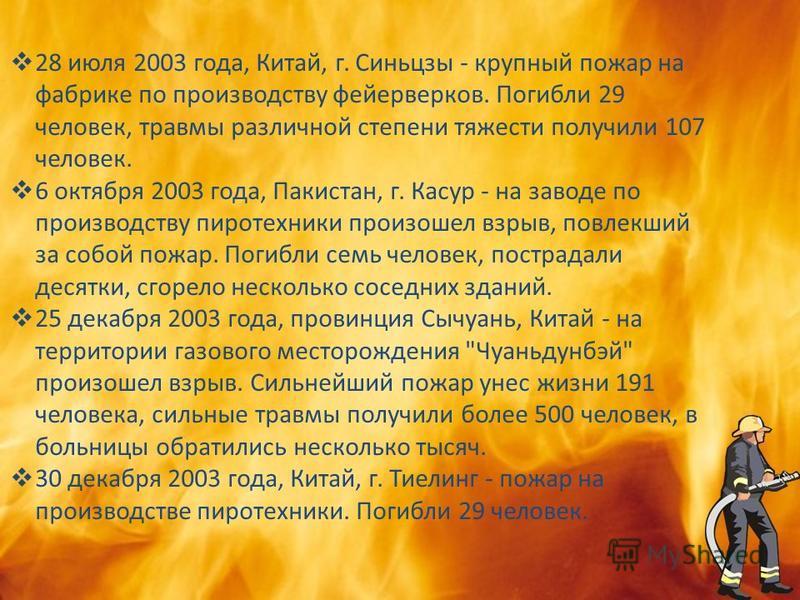 28 июля 2003 года, Китай, г. Синьцзы - крупный пожар на фабрике по производству фейерверков. Погибли 29 человек, травмы различной степени тяжести получили 107 человек. 6 октября 2003 года, Пакистан, г. Касур - на заводе по производству пиротехники пр