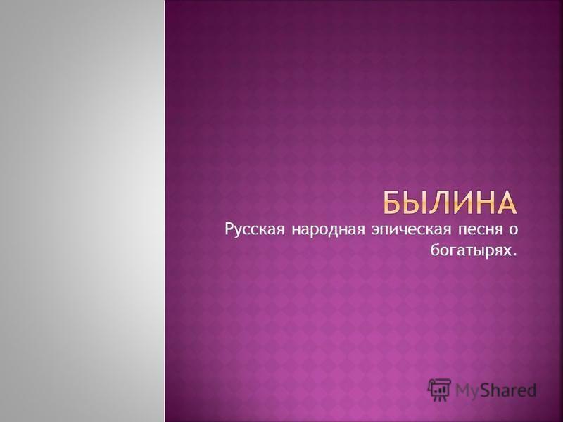 Русская народная эпическая песня о богатырях.