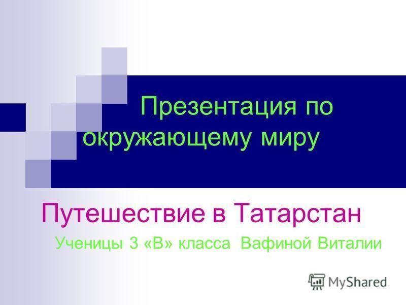 Презентация по окружающему миру Путешествие в Татарстан Ученицы 3 «В» класса Вафиной Виталии