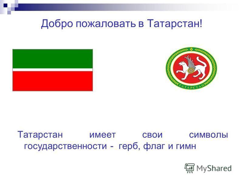 Добро пожаловать в Татарстан! Татарстан имеет свои символы государственности - герб, флаг и гимн