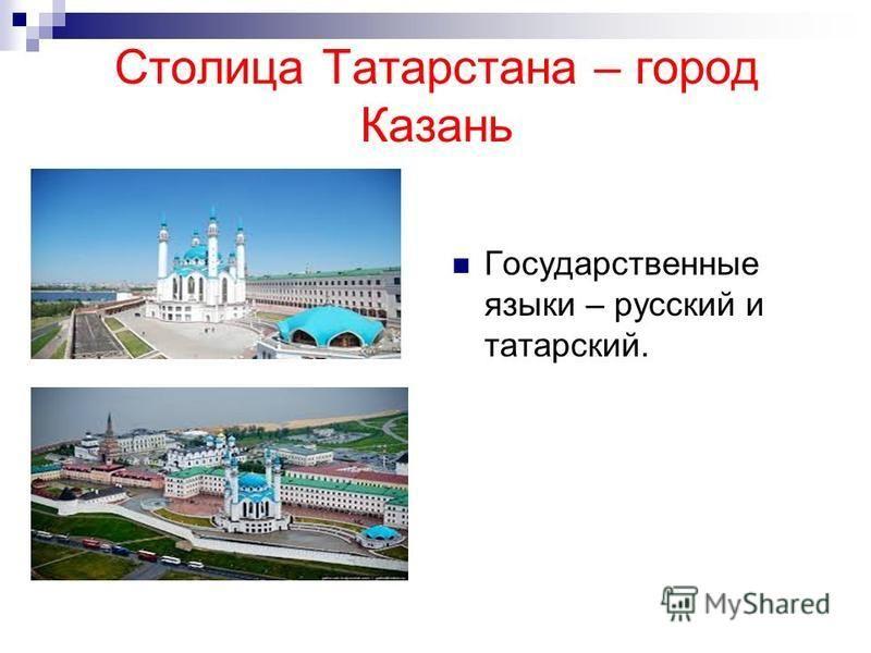 Столица Татарстана – город Казань Государственные языки – русский и татарский.