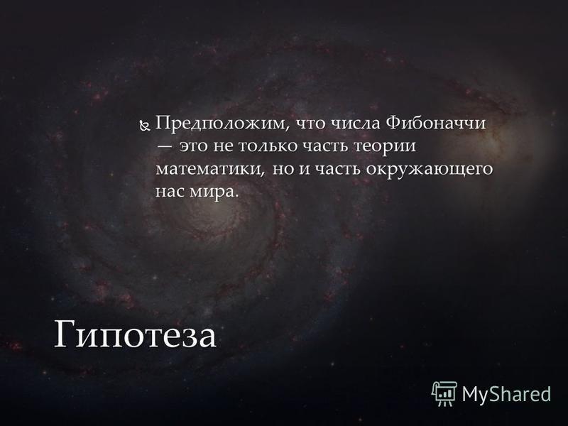 Предположим, что числа Фибоначчи это не только часть теории математики, но и часть окружающего нас мира. Предположим, что числа Фибоначчи это не только часть теории математики, но и часть окружающего нас мира. Гипотеза