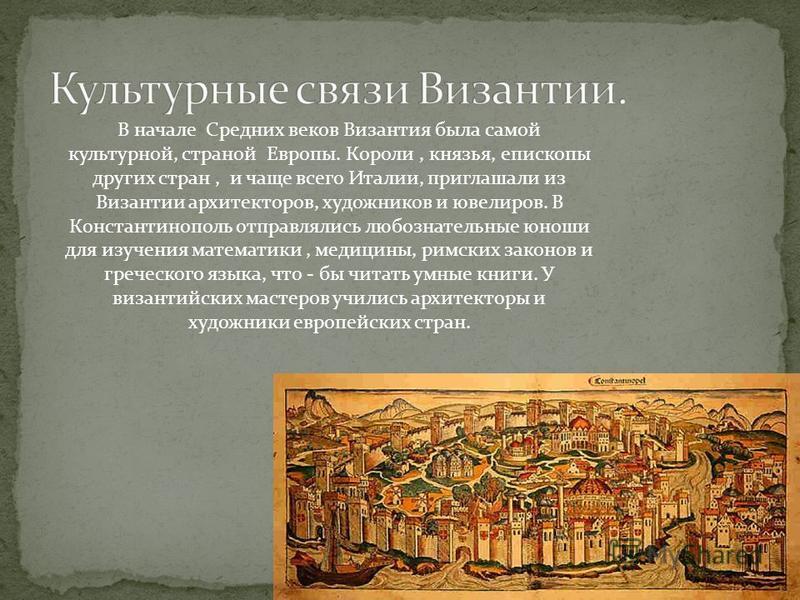 В начале Средних веков Византия была самой культурной, страной Европы. Короли, князья, епископы других стран, и чаще всего Италии, приглашали из Византии архитекторов, художников и ювелиров. В Константинополь отправлялись любознательные юноши для изу