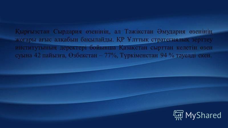 Қырғызстан Сырдария өзенінің, ал Тәжікстан Әмудария өзенінің жоғары ағыс алқабын бақылайды. ҚР Ұлттық стратегиялық зерттеу институтының деректері бойынша Қазақстан сырттан келетін өзен суына 42 пайызға, Өзбекстан – 77%, Түркіменстан 94 % тәу